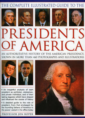 The Complete Illustrated Guide to the Presidents of America: An Authoritative History of the American Presidency (Hardback)