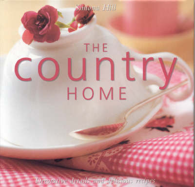 Country Home: Decorative Details and Delicious Recipes (Hardback)