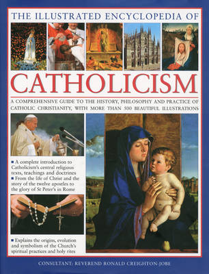 The Illustrated Encyclopaedia of Catholicism: A Comprehensive Guide to the History, Philosophy and Practise of Catholic Christianity (Hardback)