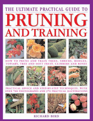 The Ultimate Practical Guide to Pruning and Training: How to Prune and Train Trees, Shrubs, Hedges, Topiary, Tree and Soft Fruit, Climbers and Roses (Hardback)