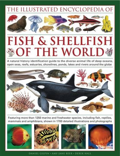 The Illustrated Encyclopedia of Fish & Shellfish of the World: A Natural History Identification Guide to the Diverse Animal Life of Deep Oceans, Open Seas, Estuaries, Shorelines, Ponds, Lakes and Rivers Around the Globe with 1700 Illustrations and Photographs (Hardback)