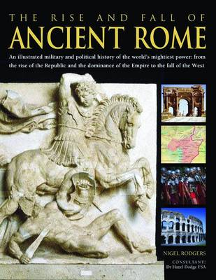 The Rise and Fall of Ancient Rome: An Illustrated Military and Political History of the World's Mightiest Power (Hardback)