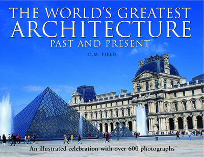 The World's Greatest Architecture - Past and Present: An Illustrated Celebration with Over 600 Photographs (Hardback)