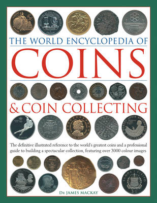 Coins and Coin Collecting, The World Encyclopedia of: The definitive illustrated reference to the world's greatest coins and a professional guide to building a spectacular collection, featuring over 3000 colour images (Hardback)