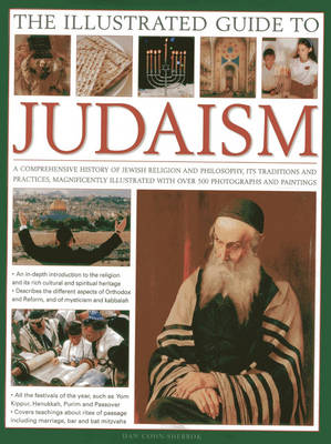The Illustrated Guide to Judaism: A Comprehensive History of Jewish Religion and Philosophy, Its Traditions and Practices, Magnificently Illustrated with Over 500 Photographs and Paintings (Hardback)