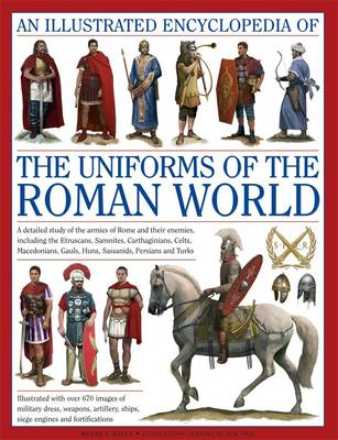 An Illustrated Encyclopedia of the Uniforms of the Roman World: A Detailed Study of the Armies of Rome and Their Enemies, Including the Etruscans, Samnites, Carthaginians, Celts, Macedonians, Gauls, Huns, Sassaids, Persians and Turks (Hardback)