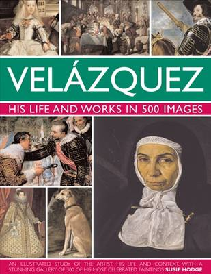 Velazquez: Life & Works in 500 Images: His Life and Works in 500 Images : an Illustrated Study of the Artist, His Life and Context, with a Stunning Gallery of 300 of His Most Celebrated Paintings (Hardback)