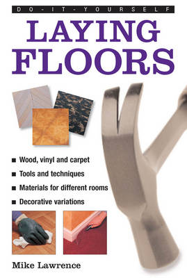 Do-it-yourself Laying Floors: a Practical and Useful Guide to Laying Floors for Any Room in the House, Using a Variety of Different Materials (Hardback)