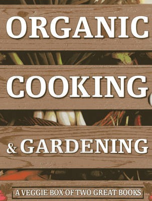 Organic Cooking & Gardening: A Veggie Box of Two Great Books: The Ultimate Boxed Book Set for the Organic Cook and Gardener: How to Grow Your Own Healthy Produce and Use it to Create Wholesome Meals for Your Family