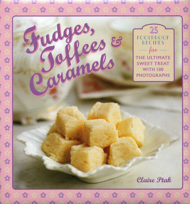 Fudges, Toffees & Caramels: 25 Foolproof Recipes for the Ultimate Sweet Treat (Hardback)