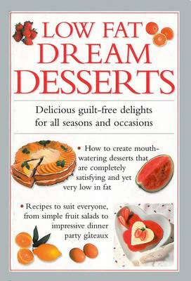 Low Fat Dream Desserts: Delicious Guilt-free Delights for All Seasons and Occasions (Hardback)