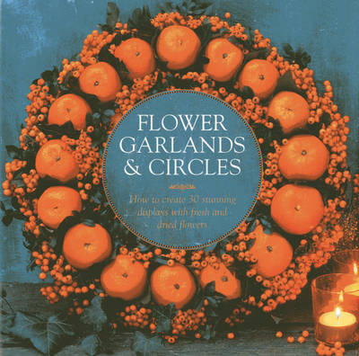 Flower Garlands & Circles: How to Create 30 Stunning Displays with Fresh and Dried Flowers (Hardback)