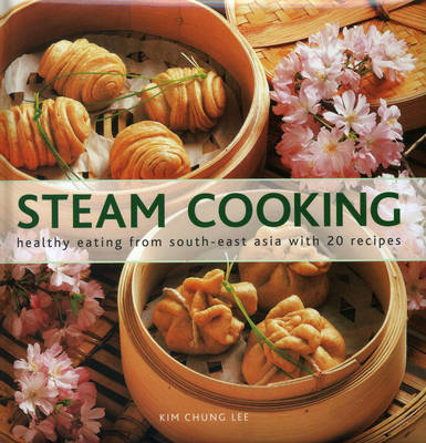 Steam Cooking: Healthy Eating from South-east Asia with 20 Recipes (Hardback)