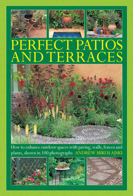 Perfect Patios and Terraces: How to Enhance Outdoor Spaces with Paving, Walls, Fences and Plants, Shown in 100 Photographs (Hardback)