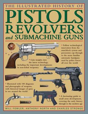 The Illustrated History of Pistols, Revolvers and Submachine Guns: A Fascinating Guide to Small Arms Development Covering the Early History Through to the Modern Age (Hardback)