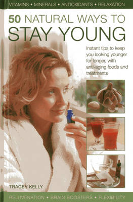 50 Natural Ways to Stay Young: Instant Tips to Keep You Looking Younger for Longer, with Anti-ageing Foods and Treatments (Hardback)