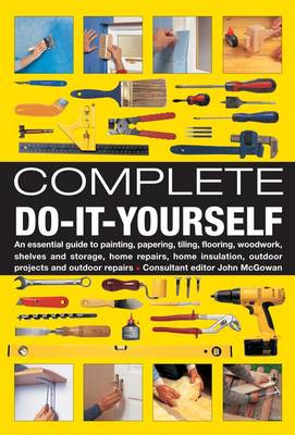 Complete Do-it-Yourself: An Essential Guide to Painting, Papering, Tiling, Flooring, Woodwork, Shelves and Storage, Home Repairs, Home Insulation, Outdoor Projects and Outdoor Repairs (Hardback)