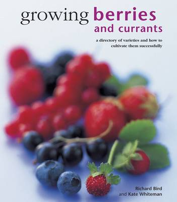 Growing Berries and Currants: A Directory of Varieties and How to Cultivate Them Successfully (Hardback)
