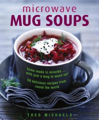 Microwave Mug Soups: Home-made in minutes .... with just a mug to wash up! 50 delicious recipes from round the world (Hardback)