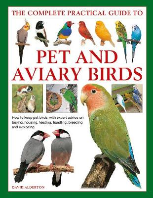 Keeping Pet & Aviary Birds, The Complete Practical Guide to: How to keep pet birds, with expert advice on buying, housing, feeding, handling, breeding and exhibiting (Hardback)