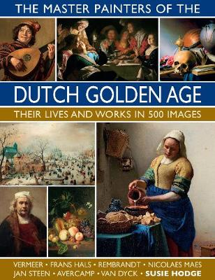 The Master Painters of the Dutch Golden Age: Their lives and works in 500 images (Hardback)