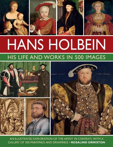 Holbein: His Life and Works in 500 Images: An illustrated exploration of the artist, his life and context, with a gallery of his paintings and drawings (Hardback)