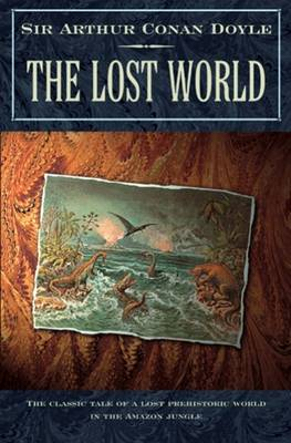 The Lost World: Being an Account of the Recent Amazing Adventures of Professor George E. Challenger, Lord John Roxton, Professor Summerlee, and Mr E.D. Malone of the Daily Gazette - Professor Challenger 1 (Paperback)