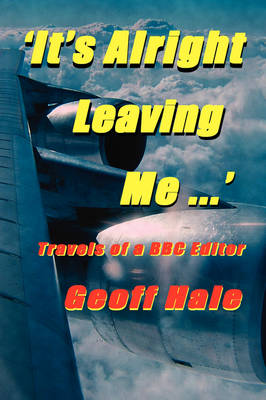 It's Alright Leaving Me...! Travels of a BBC Editor (Paperback)