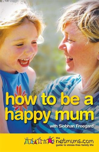 How to be a Happy Mum: The Netmums Guide to Stress-free Family Life (Paperback)