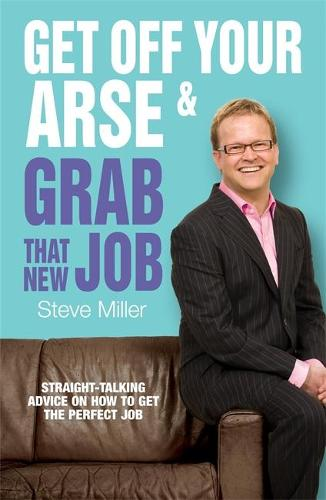 Get Off Your Arse and Grab that New Job: Straight-talking advice on how to get the perfect job (Paperback)