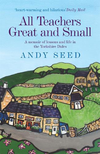 All Teachers Great and Small (Book 1): A heart-warming and humorous memoir of lessons and life in the Yorkshire Dales (Paperback)