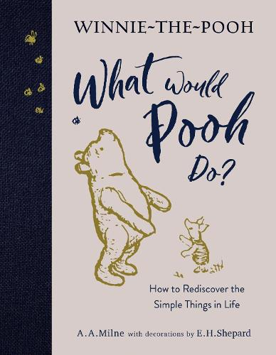 Winnie-the-Pooh: What Would Pooh Do?: How to Rediscover the Simple Things in Life (Hardback)