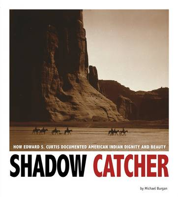 Shadow Catcher: How Edward S. Curtis Documented American Indian Dignity and Beauty (Paperback)