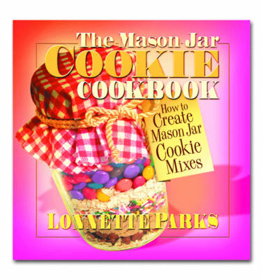 The Mason Jar Cookie Cookbook: How to Create Mason Jar Cookie Mixes (Paperback)
