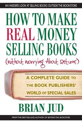 How to Make Real Money Selling Books (without Worrying About Returns): A Complete Guide to the Book Publishers' World of Special Sales (Paperback)