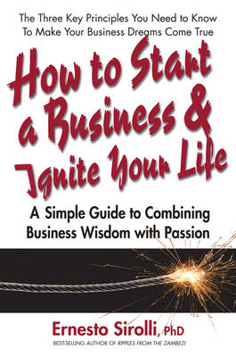 How to Start a Business and Ignite Your Life: A Simple Guide to Combining Business Wisdom with Passion (Paperback)