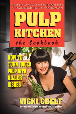Pulp Kitchen, the Cookbook: How to Turn Juiced Pulp into Inspired Dishes (Paperback)