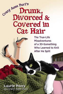 Crazy Aunt Purl's Drunk, Divorced and Covered in Cat Hair: The True-Life Misadventures of a 30-Something Who Learned to Knit When He Split (Paperback)