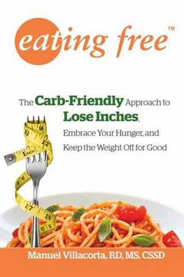 Eating Free: The Carb-friendly Way to Lose Inches, Embrace Your Hunger, and Keep Weight Off for Good (Paperback)