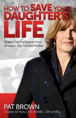 How to Save Your Daughter's Life: Straight Talk for Parents from America's Top Criminal Profiler (Paperback)