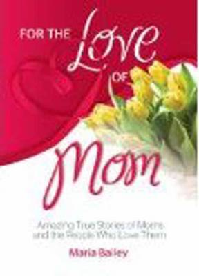 For the Love of Mom: Amazing True Stories of Moms and the People Who Love Them (Paperback)
