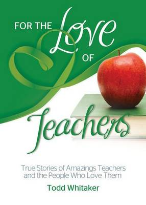 For the Love of Teachers: True Stories of Amazing Teachers and the People Who Love Them - For the Love of... (Paperback)