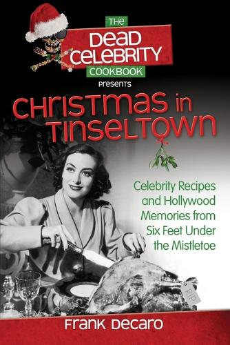 The Dead Celebrity Cookbook Presents Christmas in Tinseltown: Celebrity Recipes and Hollywood Memories from Six Feet Under the Mistletoe (Paperback)