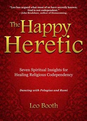 The Happy Heretic: Seven Spiritual Insights for Healing Religious Codependency (Paperback)