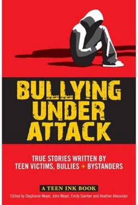 Teen Ink, Bullying Under Attack: Stories Written by Teenage Bullies, Victims, and Bystanders (Paperback)