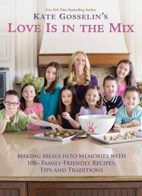 Kate Gosselin's Love is in the Mix: Making Meals into Memories with 108+ Family-Friendly Recipes, Tips, and Traditions (Hardback)