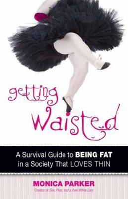 Getting Waisted: A Survival Guide to Being Fat in a Society That Loves Thin (Paperback)