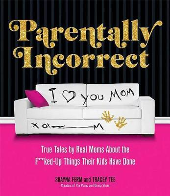 Parentally Incorrect: True Tales by Real Moms About the F**ked-Up Things Their Kids Have Done (Paperback)