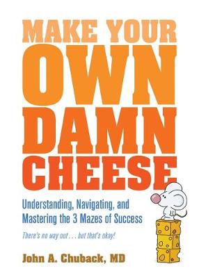 Make Your Own Damn Cheese: Understanding, Navigating, and Mastering the 3 Mazes of Success (Paperback)