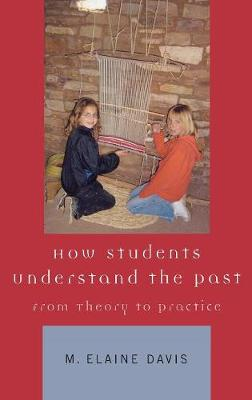 How Students Understand the Past: From Theory to Practice (Hardback)